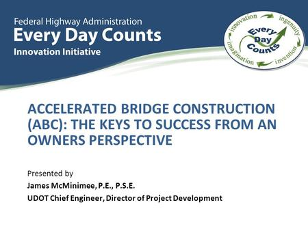 ACCELERATED BRIDGE CONSTRUCTION (ABC): THE KEYS TO SUCCESS FROM AN OWNERS PERSPECTIVE Presented by James McMinimee, P.E., P.S.E. UDOT Chief Engineer, Director.