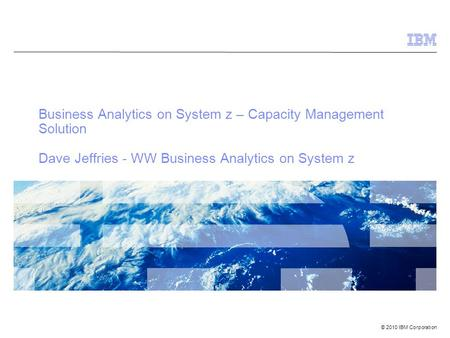 © 2010 IBM Corporation Business Analytics on System z – Capacity Management Solution Dave Jeffries - WW Business Analytics on System z.