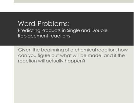 Word Problems: Predicting Products in Single and Double Replacement reactions Given the beginning of a chemical reaction, how can you figure out what.