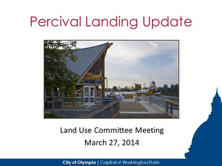 City of Olympia | Capital of Washington State Percival Landing Update Land Use Committee Meeting March 27, 2014.