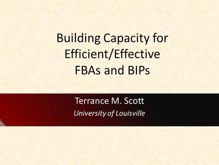 Building Capacity for Efficient/Effective FBAs and BIPs Terrance M. Scott University of Louisville.
