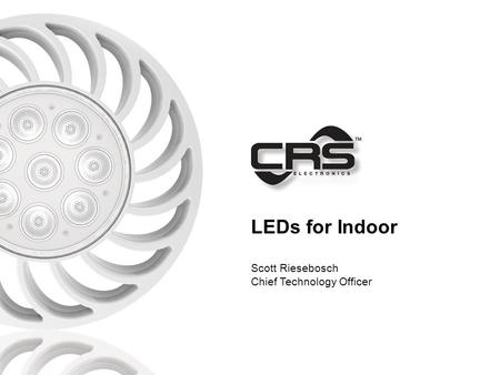 LEDs for Indoor Scott Riesebosch Chief Technology Officer.