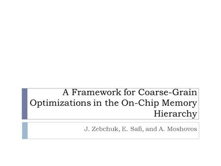A Framework for Coarse-Grain Optimizations in the On-Chip Memory Hierarchy J. Zebchuk, E. Safi, and A. Moshovos.