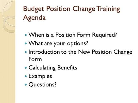 Budget Position Change Training Agenda When is a Position Form Required? What are your options? Introduction to the New Position Change Form Calculating.