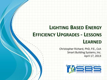 L IGHTING B ASED E NERGY E FFICIENCY U PGRADES - L ESSONS L EARNED Christopher Richard, PhD, P.E., CxA Smart Building Systems, Inc. April 17, 2013.