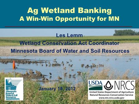 Ag Wetland Banking A Win-Win Opportunity for MN Les Lemm Wetland Conservation Act Coordinator Minnesota Board of Water and Soil Resources January 18, 2012.