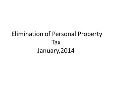 Elimination of Personal Property Tax January,2014.
