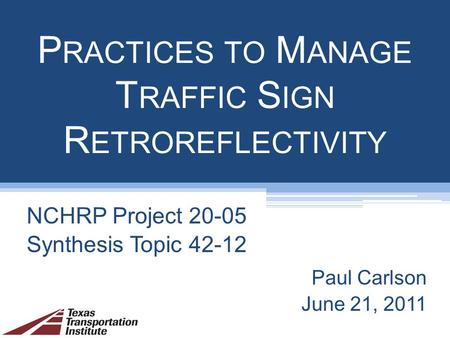 P RACTICES TO M ANAGE T RAFFIC S IGN R ETROREFLECTIVITY NCHRP Project 20-05 Synthesis Topic 42-12 Paul Carlson June 21, 2011.