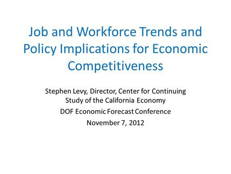Job and Workforce Trends and Policy Implications for Economic Competitiveness Stephen Levy, Director, Center for Continuing Study of the California Economy.