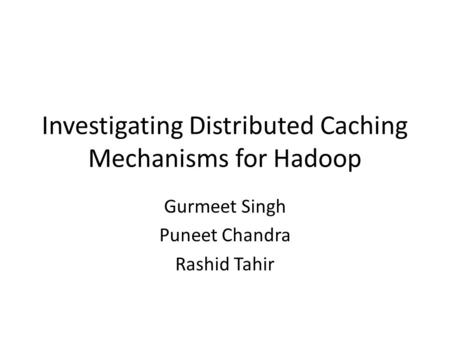 Investigating Distributed Caching Mechanisms for Hadoop Gurmeet Singh Puneet Chandra Rashid Tahir.
