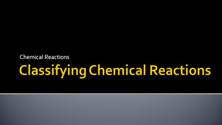 Chemical Reactions. Classify chemical reactions. Identify the characteristics of different classes of chemical reactions.