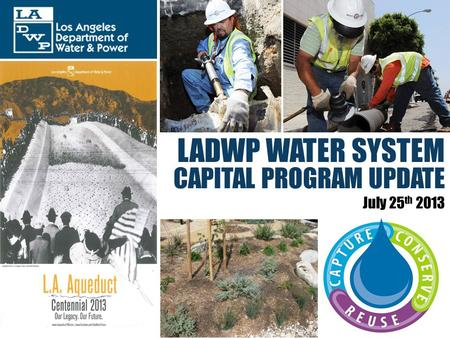 LADWP WATER SYSTEM CAPITAL PROGRAM UPDATE July 25 th 2013.