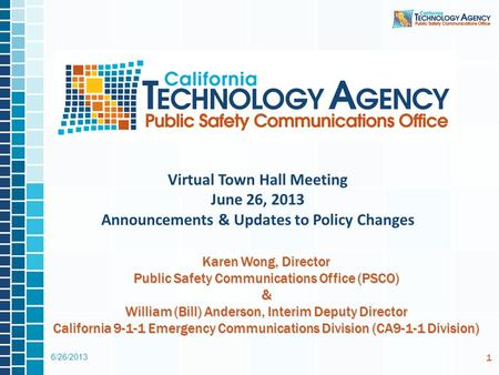 6/26/2013 1 Virtual Town Hall Meeting June 26, 2013 Announcements & Updates to Policy Changes Karen Wong, Director Public Safety Communications Office.