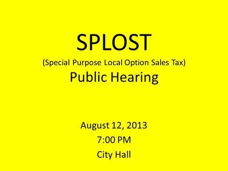SPLOST (Special Purpose Local Option Sales Tax) Public Hearing August 12, 2013 7:00 PM City Hall.