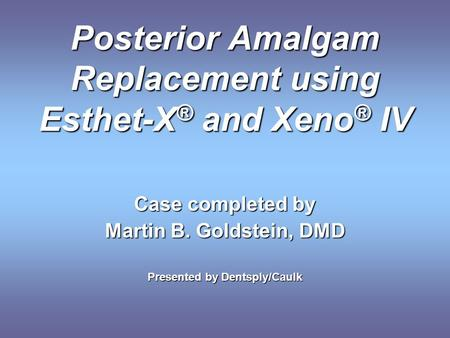 Posterior Amalgam Replacement using Esthet-X ® and Xeno ® IV Case completed by Martin B. Goldstein, DMD Presented by Dentsply/Caulk.