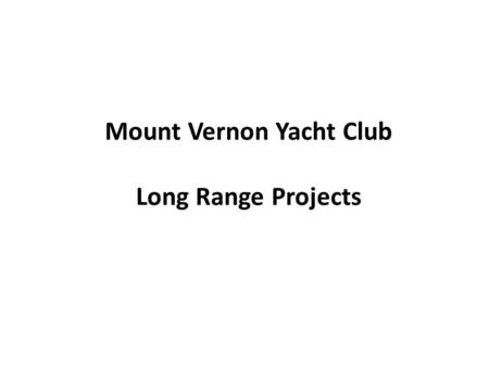Mount Vernon Yacht Club Long Range Projects. Projects under consideration Replace/repair bulkhead along parking lot Dredging Replace/Upgrade of C and.