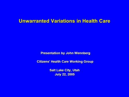 Unwarranted Variations in Health Care Presentation by John Wennberg Presentation by John Wennberg Citizens Health Care Working Group Citizens Health Care.