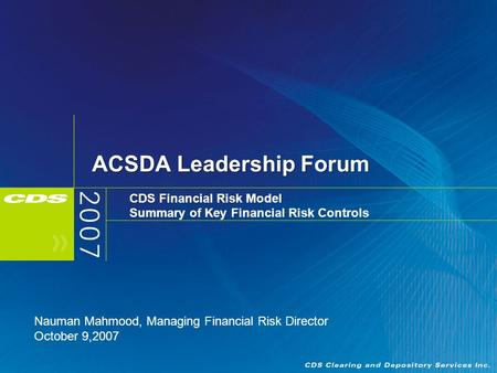 ACSDA Leadership Forum CDS Financial Risk Model Summary of Key Financial Risk Controls Nauman Mahmood, Managing Financial Risk Director October 9,2007.