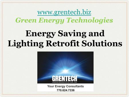 Www.grentech.biz www.grentech.biz Green Energy Technologies Energy Saving and Lighting Retrofit Solutions 1.