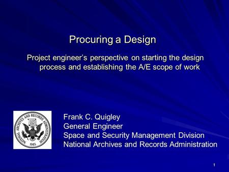 1 Procuring a Design Project engineers perspective on starting the design process and establishing the A/E scope of work Frank C. Quigley General Engineer.