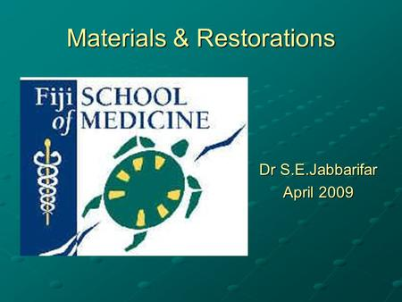 Materials & Restorations Dr S.E.Jabbarifar April 2009.