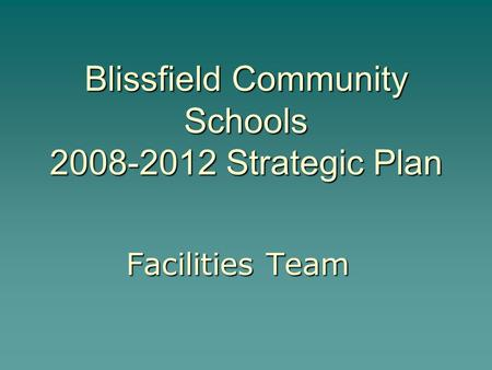 Blissfield Community Schools 2008-2012 Strategic Plan Facilities Team.