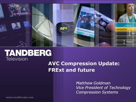 Www.tandbergtv.com AVC Compression Update: FRExt and future Matthew Goldman Vice President of Technology Compression Systems.