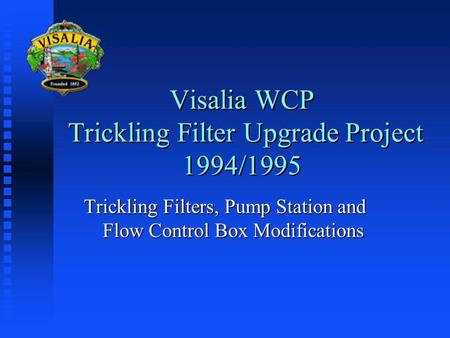 Visalia WCP Trickling Filter Upgrade Project 1994/1995 Trickling Filters, Pump Station and Flow Control Box Modifications.