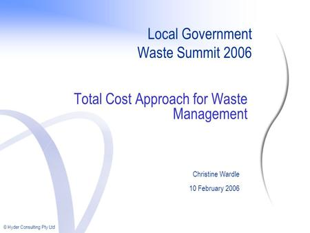 © Hyder Consulting Pty Ltd Local Government Waste Summit 2006 Total Cost Approach for Waste Management Christine Wardle 10 February 2006.