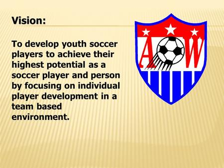 Vision: To develop youth soccer players to achieve their highest potential as a soccer player and person by focusing on individual player development in.