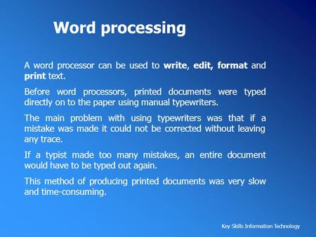 Word processing A word processor can be used to write, edit, format and print text. Before word processors, printed documents were typed directly on to.
