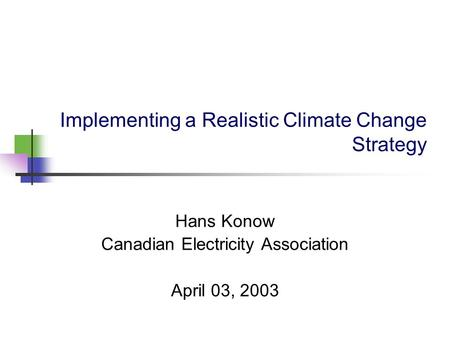 Implementing a Realistic Climate Change Strategy Hans Konow Canadian Electricity Association April 03, 2003.