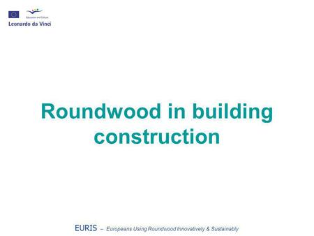 Roundwood in building construction EURIS – Europeans Using Roundwood Innovatively & Sustainably.