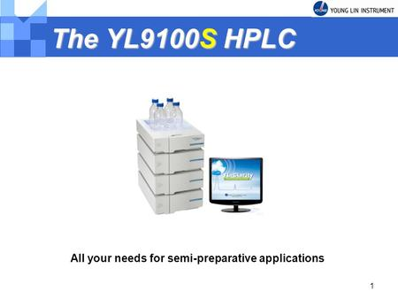 1 The YL9100S HPLC All your needs for semi-preparative applications.