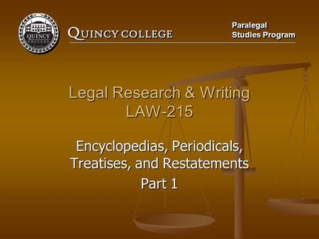 Q UINCY COLLEGE Paralegal Studies Program Paralegal Studies Program Legal Research & Writing LAW-215 Encyclopedias, Periodicals, Treatises, and Restatements.