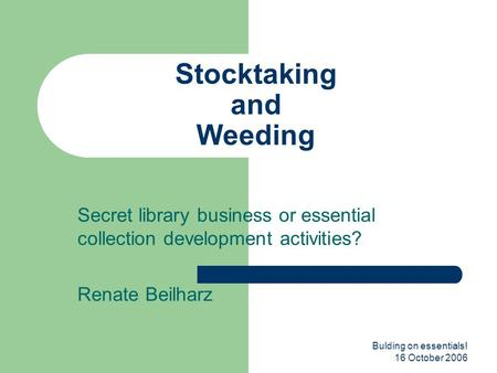 Bulding on essentials! 16 October 2006 Stocktaking and Weeding Secret library business or essential collection development activities? Renate Beilharz.