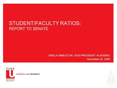 STUDENT/FACULTY RATIOS: REPORT TO SENATE SHEILA EMBLETON, VICE-PRESIDENT ACADEMIC November 24, 2005.