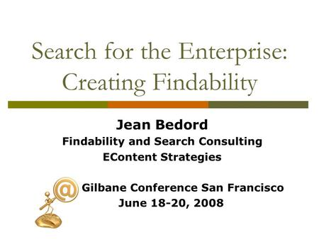 Search for the Enterprise: Creating Findability Jean Bedord Findability and Search Consulting EContent Strategies Gilbane Conference San Francisco June.