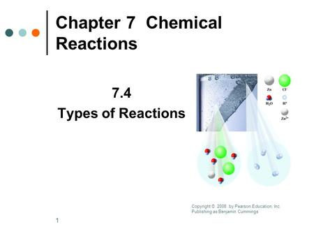 1 Chapter 7 Chemical Reactions 7.4 Types of Reactions Copyright © 2008 by Pearson Education, Inc. Publishing as Benjamin Cummings.