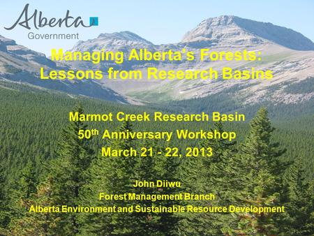 Marmot Creek Research Basin 50 th Anniversary Workshop March 21 - 22, 2013 John Diiwu Forest Management Branch Alberta Environment and Sustainable Resource.