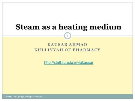 KAUSAR AHMAD KULLIYYAH OF PHARMACY PHM3133 Dosage Design 1 2010/11 1 Steam as a heating medium
