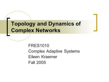 Topology and Dynamics of Complex Networks FRES1010 Complex Adaptive Systems Eileen Kraemer Fall 2005.