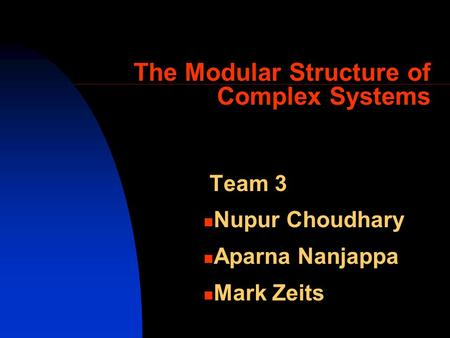 The Modular Structure of Complex Systems Team 3 Nupur Choudhary Aparna Nanjappa Mark Zeits.