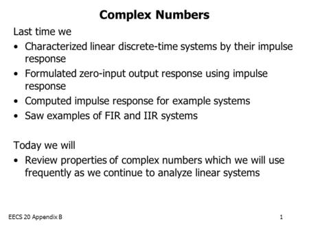 EECS 20 Appendix B1 Complex Numbers Last time we Characterized linear discrete-time systems by their impulse response Formulated zero-input output response.