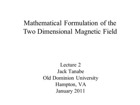Lecture 2 Jack Tanabe Old Dominion University Hampton, VA January 2011 Mathematical Formulation of the Two Dimensional Magnetic Field.