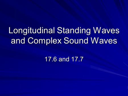 Longitudinal Standing Waves and Complex Sound Waves 17.6 and 17.7.