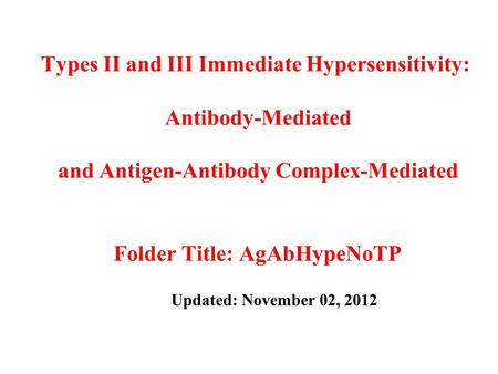 Types II and III Immediate Hypersensitivity: Antibody-Mediated and Antigen-Antibody Complex-Mediated Folder Title: AgAbHypeNoTP Updated: November 02, 2012.