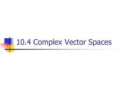 10.4 Complex Vector Spaces.