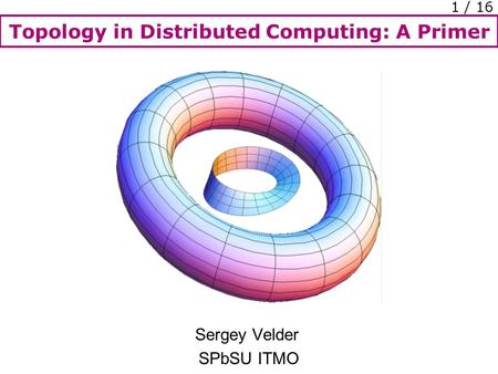 Topology in Distributed Computing: A Primer 1 / 16 Sergey Velder SPbSU ITMO.