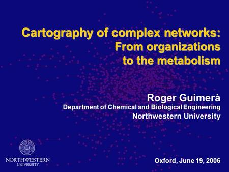 Cartography of complex networks: From organizations to the metabolism Cartography of complex networks: From organizations to the metabolism Roger Guimerà.